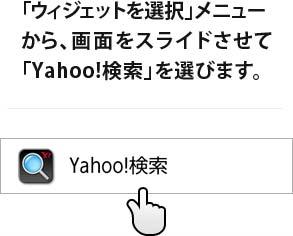 「ウィジェットを選択」メニュー から、画面をスライドさせて 「Yahoo!検索」を選びます。