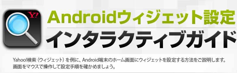 Android版ウィジェット設定インタラクティブガイド Yahoo!検索ウィジェットを例に取り、Android端末のホーム画面にウィジェットを設定する方法をご説明します。画面をマウスで操作して設定手順を確かめましょう。