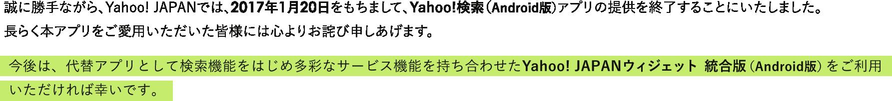 誠に勝手ながら、Yahoo! JAPANでは、2017年1月20日をもちまして、Yahoo!検索(Android版)アプリの提供を終了することにいたしました。 長らく本アプリをご愛用いただいた皆様には心よりお詫び申しあげます。今後は、代替アプリとして検索機能をはじめ多彩なサービス機能を持ち合わせたYahoo! JAPANウィジェット(Android版)をご利用いただ ければ幸いです。