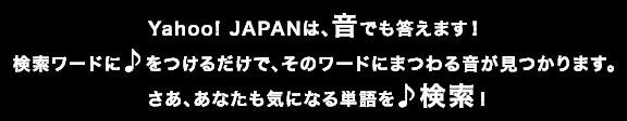 Yahoo! JAPANは、音でも答えます!検索ワードに♪をつけるだけで、そのワードにまつわる音が見つかります。 さあ、あなたも気になる単語を♪検索!