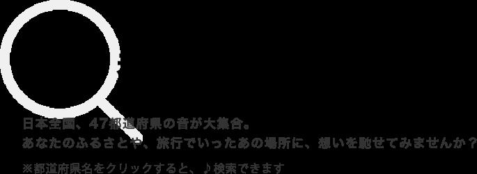 47都道府県の音 日本全国、47都道府県の音が大集合。あなたのふるさとや、旅行でいったあの場所に、想いを馳せてみませんか?※都道府県名をクリックすると、♪検索できます