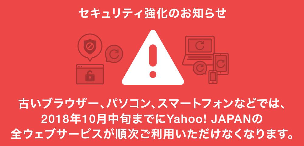 セキュリティ強化のお知らせ 古いブラウザー、パソコン、スマートフォンなどでは、2018年10月中旬までに、Yahoo! JAPANの全ウェブサービスが順次ご利用いただけなくなります