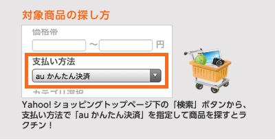 対象商品の探し方 Yahoo!ショッピングトップページ下の「検索」ボタンから、支払い方法で「auかんたん決済」を指定して商品を探すとラクチン!