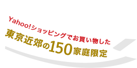 Yahoo!ショッピングでお買い物した東京近郊の150家庭限定