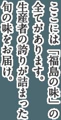 ここには「福島の味」の全てがあります。生産者の誇りが詰まった旬の味をお届け。