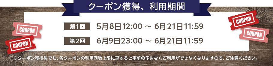 クーポン獲得、利用期間 第1回 5月8日12:00~6月21日11:59 第2回 6月10日12:00~6月21日11:59 ※クーポン獲得後でも、各クーポンの利用回数上限に達すると事前の予告なくご利用ができなくなりますので、ご注意ください。