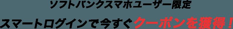 ソフトバンクスマホユーザー限定 スマートログインで今すぐクーポンを獲得!