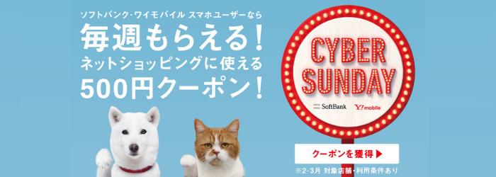 ソフトバンク・ワイモバイル スマホユーザーなら 毎週もらえる! ネットショッピングに使える 500円OFFクーポン! CYBER SUNDAY クーポンを獲得 ※2・3月 対象店舗・利用条件あり
