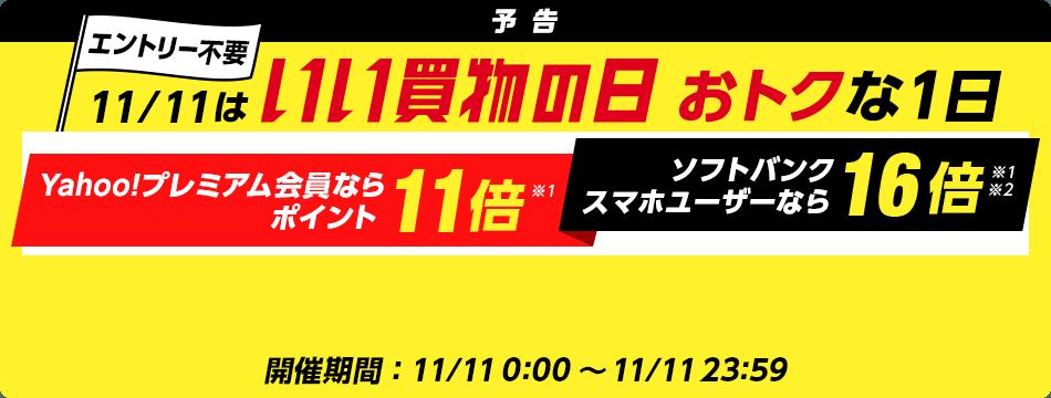 予告 エントリー不要 11/11はいい買物の日 おトクな1日 Yahoo!プレミアム会員ならポイント11倍※1 ソフトバンクスマホユーザーなら16倍※1※2 開催期間:11/11 0:00~11/11 23:59