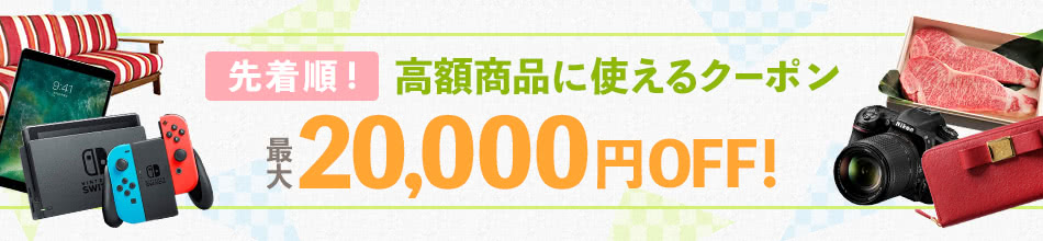 先着順! 高額商品に使えるクーポン 最大20,000円OFF!