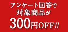 アンケート回答で対象商品が300円OFF!!