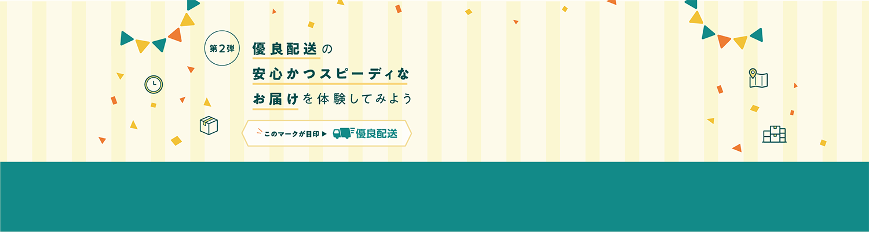 優良配送キャンペーン 第2弾 優良配送の安心かつスピーディなお届けを体験してみよう!