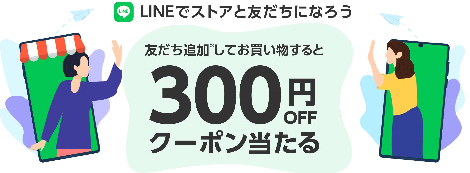 LINEでストアと友だちになろう!友だち登録してお買い物すると300円クーポンが当たる!