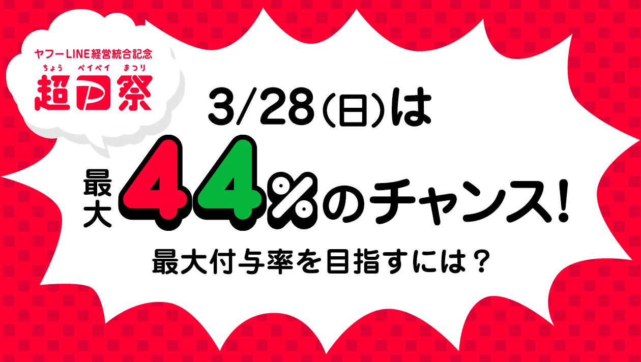 ヤフーLINE経営統合記念 超PayPay祭 3/28(日)は最大44%のチャンス!最大付与率を目指すには?