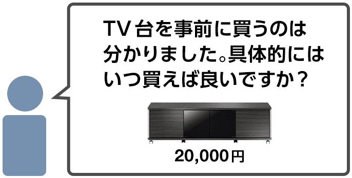「TV台を事前に買うのは分かりました。具体的にはいつ買えば良いですか?」