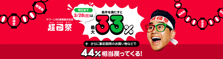 ヤフーLINE経営統合記念 超PayPay祭 明日まで 3/28(日)は条件を満たすと最大33% さらに事前期間のお買い物などで44%相当戻ってくる!
