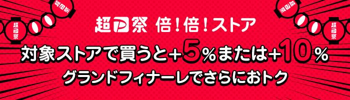 超P祭 倍!倍!ストア 対象ストアで買うと+5%または+10% グランドフィナーレでさらにおトク
