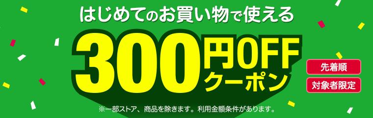 先着順 対象者限定 はじめてのお買い物で使える300円OFFクーポン ※一部ストア、商品を除きます。利用金額条件があります。