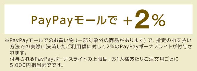 PayPayモールで+2% ※PayPayモールでのお買い物(一部対象外の商品があります)で、「PayPay残高」または「Yahoo!JAPANカード」の実際に決済したご利用額に対して2%のPayPayボーナスライトが付与されます。付与されるPayPayボーナスライトの上限は、お1人様あたりご注文月ごとに5,000円相当までです。