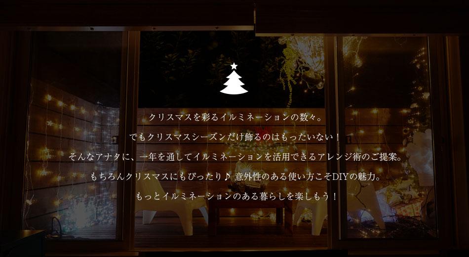クリスマスを彩るイルミネーションの数々。でもクリスマスシーズンだけ飾るのはもったいない! そんなアナタに、一年を通してイルミネーションを活用できるアレンジ術のご提案。もちろんクリスマスにもぴったり♪ 意外性のある使い方こそDIYの魅力。もっとイルミネーションのある暮らしを楽しもう!.I.Yの魅力。もっとイルミネーションのある日常を楽しもう!