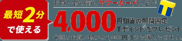 最短2分で使える お買い物の前にヤフーカード入会で4,000円相当の期間固定Tポイントをプレゼント 今回のお買い物から4,000円引きで購入できます。