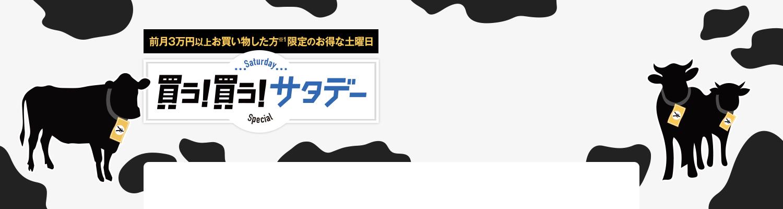 買う!買う!サタデー 前月3万円以上お買い物した方※1限定のお得な土曜日