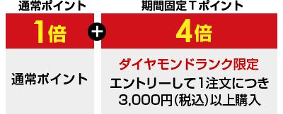 通常ポイント1倍+期間固定Tポイント4倍 ダイヤモンドランク限定 エントリーして1注文につき3,000円(税込)以上購入