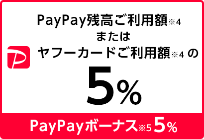 PayPay残高ご利用額※4またはヤフーカードご利用額※4の5%  PayPayボーナス※5 5%