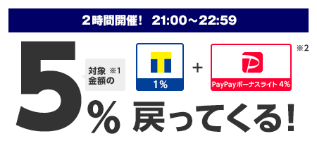 2時間開催! 21:00~22:59 対象※1金額の5%戻ってくる! Tポイント1%+PayPayボーナスライト4%※2