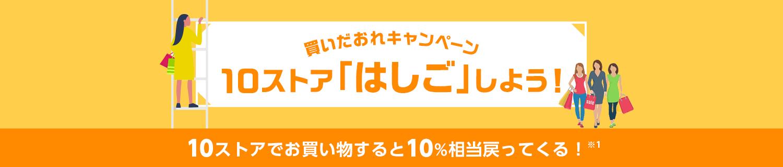 買いだおれキャンペーン 10ストア「はしご」しよう! 10ストアでお買い物すると10%相当戻ってくる! ※1