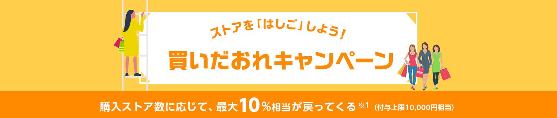 ストアを「はしご」しよう! 買いだおれキャンペーン 購入ストア数に応じて、最大10%相当戻ってくる! ※1 (付与上限:10000円相当)