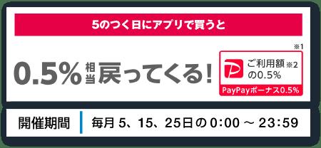 5のつく日にアプリで買うだけで、対象金額の※1 0.5%相当戻ってくる!PayPayボーナス0.5%※2 開催期間 | 毎月5、15、25日の0:00〜23:59
