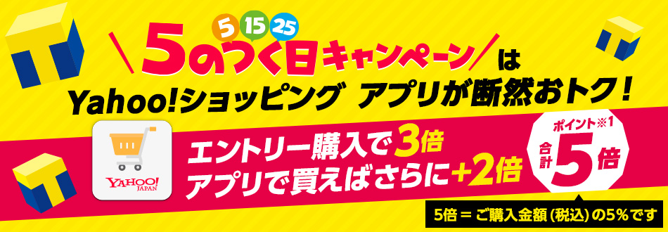 5のつく日キャンペーンはYahoo!ショッピング アプリが断然おトク! エントリー購入で3倍 アプリで買えばさらに+2倍 ポイント合計5倍 5倍=ご購入金額(税込み)の5%です