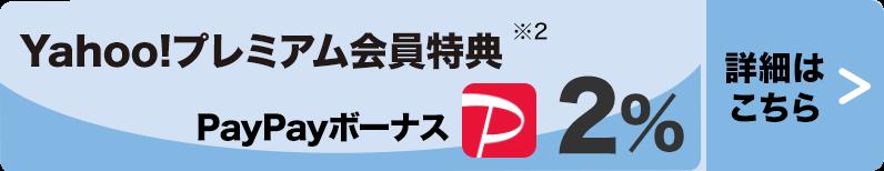 Yahoo!プレミアム会員特典※2 PayPayボーナス2% >詳細はこちら