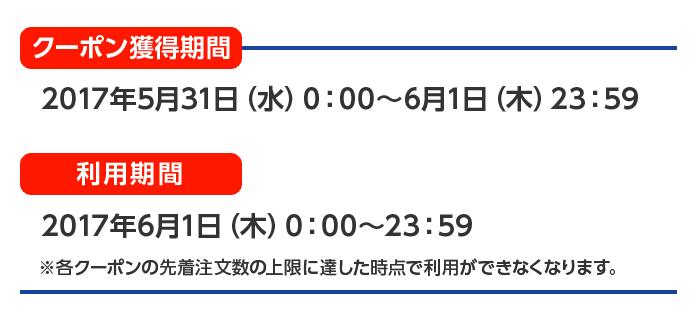 クーポン獲得期間 2017年5月31日(水)0:00~6月1日(木)23:59 利用期間 2017年6月1日(木)0:00~23:59 ※各クーポンの先着注文数の上限に達した時点で利用ができなくなります。