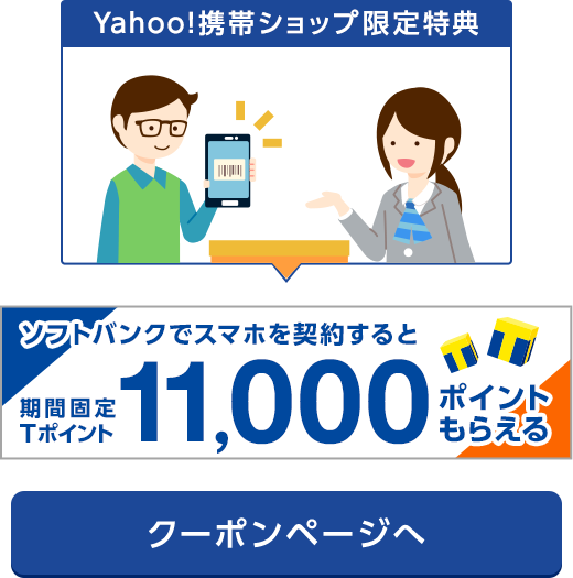 Yahoo!携帯ショップ限定特典 新規・のりかえ限定 ソフトバンク スマホ契約で 期間固定Tポイント11,000ポイント 特典が選べるクーポン 現金キャッシュバック8,000円 クーポンページへ