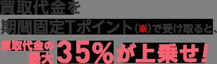 買取代金を期間固定Tポイント(※)で受け取ると、買取代金の最大35%が上乗せ!