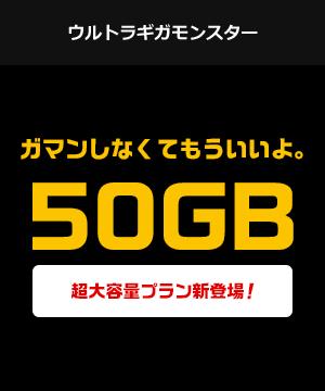 ウルトラギガモンスター ガマンしなくてもういいよ。 50GB 超大容量プラン新登場!