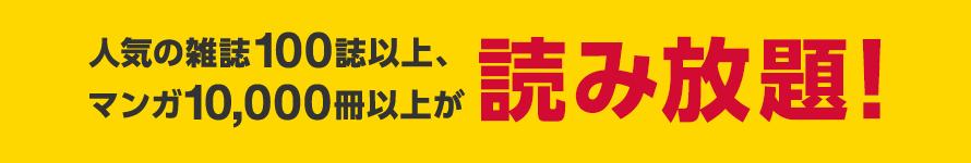 人気の雑誌100誌以上、マンガ10,000冊以上が読み放題!