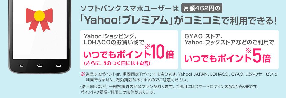 ソフトバンクスマホユーザーは月額462円(税抜)の「Yahoo!プレミアム」がコミコミで利用できる! Yahoo!ショッピング、LOHACOのお買い物でいつでもポイント(※)10倍。(さらに、5のつく日には+4倍)。GYAO!ストア、Yahoo!ブックストアなどのご利用でいつでもポイント(※)5倍。※進呈するポイントは、期間固定Tポイントを含みます。Yahoo! JAPAN、LOHACO、GYAO! 以外のサービスで利用できません。有効期限がありますのでご注意ください。(法人向けなど)一部対象外の料金プランがあります。ご利用にはスマートログインの設定が必要です。ポイントの獲得・利用には条件があります。