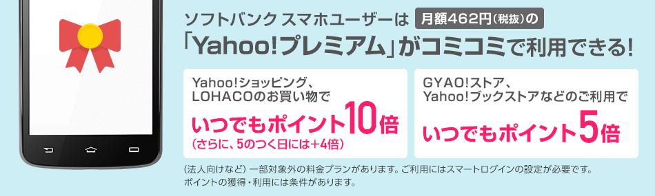 ソフトバンクスマホユーザーは月額462円(税抜)の「Yahoo!プレミアム」がコミコミで利用できる! Yahoo!ショッピング、LOHACOのお買い物でいつでもポイント10倍。(さらに、5のつく日には+4倍)。GYAO!ストア、Yahoo!ブックストアなどのご利用でいつでもポイント5倍。(法人向けなど)一部対象外の料金プランがあります。ご利用にはスマートログインの設定が必要です。ポイントの獲得・利用には条件があります。