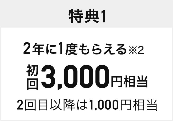 特典1 2年に1度もらえる※2 初回3,000円相当 2回目以降は1,000円相当