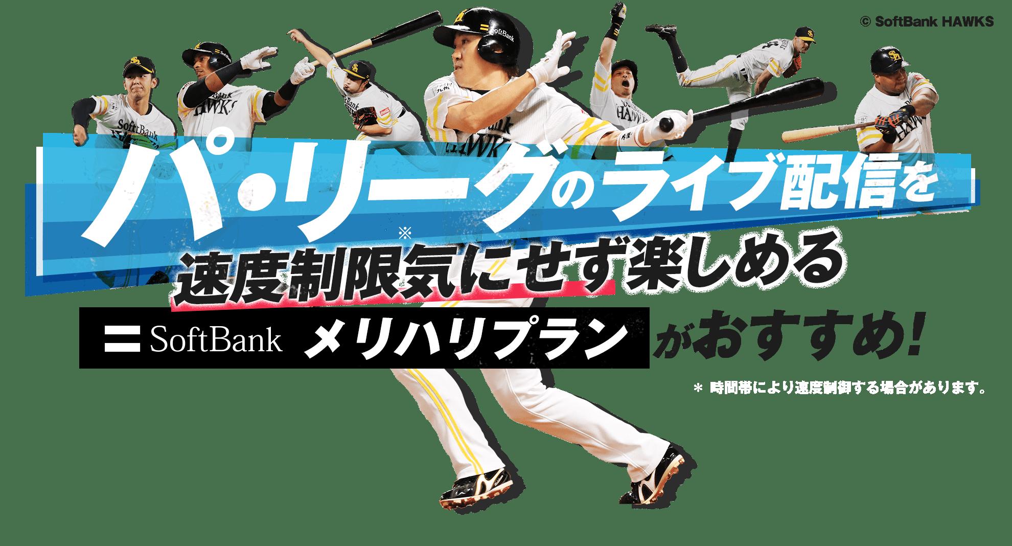 パ・リーグのライブ配信を速度制限※気にせず楽しめる SoftBank メリハリプランがおすすめ! ※時間帯により速度制御する場合があります。Copyright SoftBank HAWKS