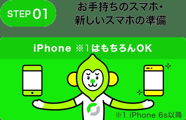 STEP01 お手持ちのスマホ・新しいスマホの準備 iPhone (※1)はもちろんOK ※1 iPhone 6s以降
