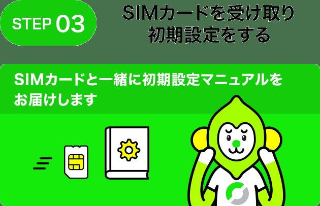 STEP03 SIMカードを受け取り初期設定をする SIMカードと一緒に初期設定マニュアルをお届けします