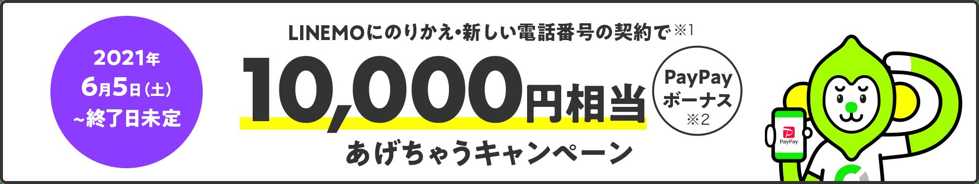 2021年6月5日(土)~終了日未定 LINEMOにのりかえ・新しい電話番号の契約で(※1) PayPayボーナス(※2)10,000円相当あげちゃうキャンペーン