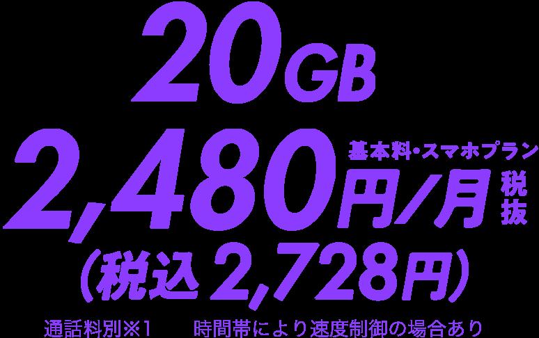 20GB基本料・スマホプラン2,480円/月(税抜)(税込2,728円)通話料別※1時間帯により速度制御の場合あり
