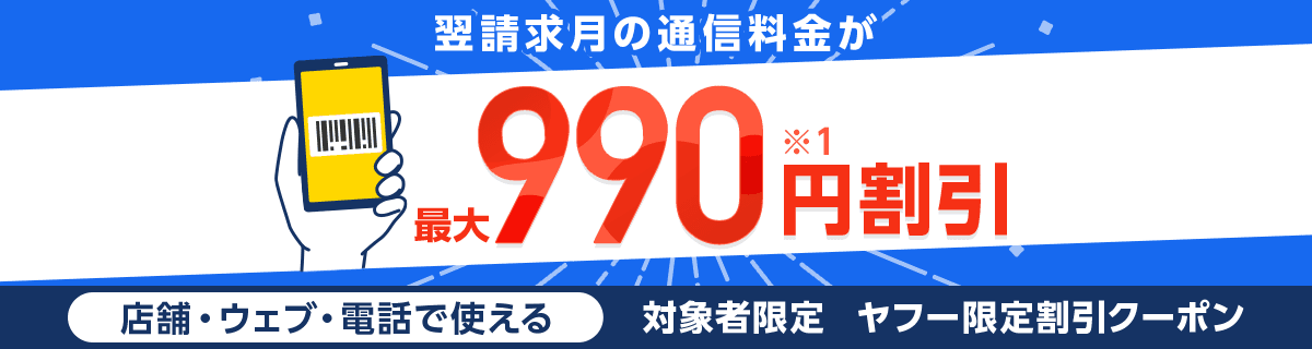 翌請求月の通信料金が最大990円割引(※1)店舗・ウェブ・電話で使える対象者限定ヤフー限定割引クーポン