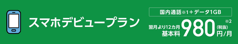 スマホデビュープラン 国内通話(※1)+データ1GB 翌月より12カ月基本料980円(税抜)/月(※2)