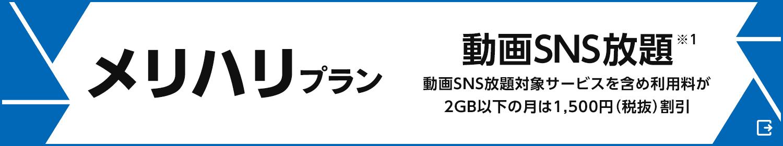 「メリハリプラン」動画SNS放題(※1)動画SNS放題対象サービスを含め利用料が2GB以下の月は1,500円(税抜)割引